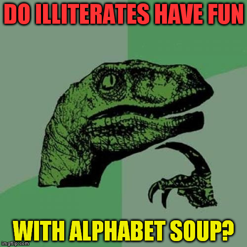 Philosoraptor Meme | DO ILLITERATES HAVE FUN WITH ALPHABET SOUP? | image tagged in memes,philosoraptor | made w/ Imgflip meme maker