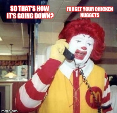 SO THAT'S HOW IT'S GOING DOWN? FORGET YOUR CHICKEN NUGGETS | made w/ Imgflip meme maker