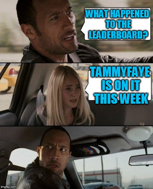 The Rock Driving Meme | WHAT HAPPENED TO THE LEADERBOARD? TAMMYFAYE IS ON IT THIS WEEK | image tagged in memes,the rock driving | made w/ Imgflip meme maker