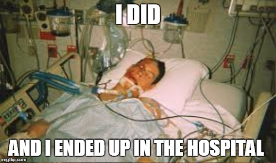 I DID AND I ENDED UP IN THE HOSPITAL | made w/ Imgflip meme maker