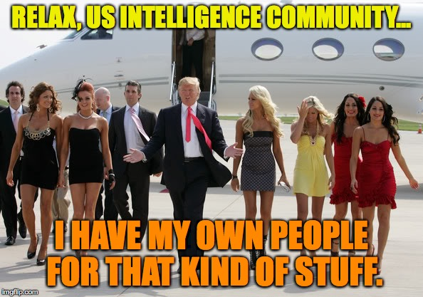 Trump's Angels | RELAX, US INTELLIGENCE COMMUNITY... I HAVE MY OWN PEOPLE FOR THAT KIND OF STUFF. | image tagged in donald trump,intelligence | made w/ Imgflip meme maker