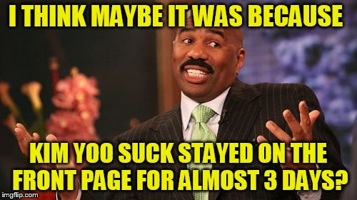 Steve Harvey Meme | I THINK MAYBE IT WAS BECAUSE KIM YOO SUCK STAYED ON THE FRONT PAGE FOR ALMOST 3 DAYS? | image tagged in memes,steve harvey | made w/ Imgflip meme maker
