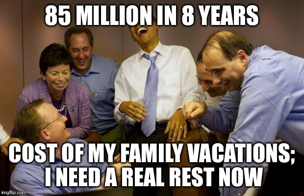 And then I said Obama |  85 MILLION IN 8 YEARS; COST OF MY FAMILY VACATIONS; I NEED A REAL REST NOW | image tagged in memes,and then i said obama | made w/ Imgflip meme maker