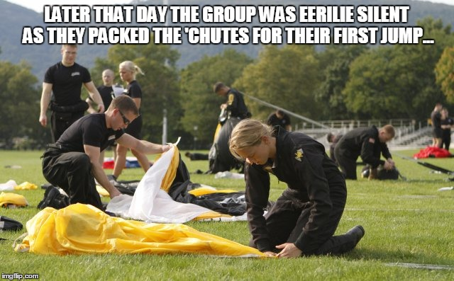 LATER THAT DAY THE GROUP WAS EERILIE SILENT AS THEY PACKED THE 'CHUTES FOR THEIR FIRST JUMP... | made w/ Imgflip meme maker