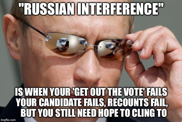 "It has a slight stench of desperation to it | ""RUSSIAN INTERFERENCE"" IS WHEN YOUR 'GET OUT THE VOTE' FAILS YOUR CANDIDATE FAILS, RECOUNTS FAIL,   BUT YOU STILL NEED HOPE TO CLING TO 