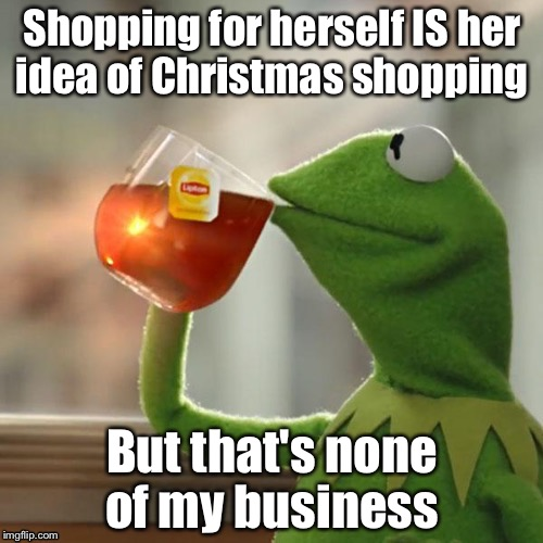 Shopping for herself IS her idea of Christmas shopping But that's none of my business | made w/ Imgflip meme maker