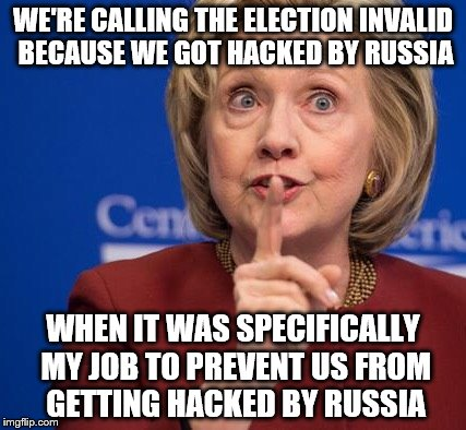 Hillary Shhhh | WE'RE CALLING THE ELECTION INVALID BECAUSE WE GOT HACKED BY RUSSIA WHEN IT WAS SPECIFICALLY MY JOB TO PREVENT US FROM GETTING HACKED BY RUSS | image tagged in hillary shhhh | made w/ Imgflip meme maker