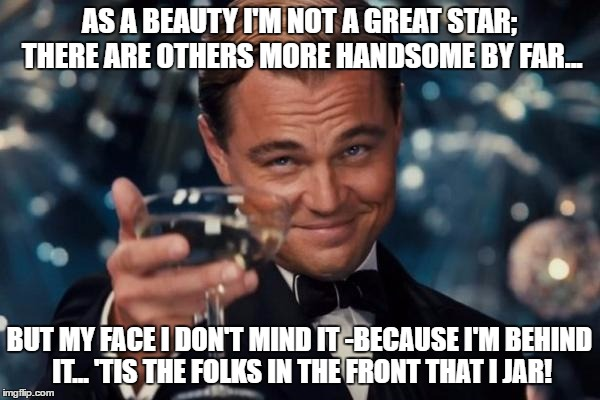 AS A BEAUTY I'M NOT A GREAT STAR; THERE ARE OTHERS MORE HANDSOME BY FAR... BUT MY FACE I DON'T MIND IT -BECAUSE I'M BEHIND IT... 'TIS THE FO | image tagged in memes,leonardo dicaprio cheers | made w/ Imgflip meme maker