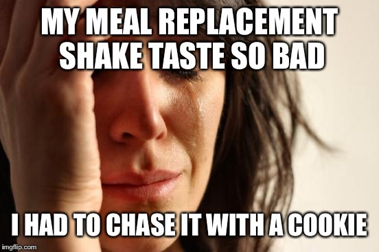 Losing weight is tough.  | MY MEAL REPLACEMENT SHAKE TASTE SO BAD I HAD TO CHASE IT WITH A COOKIE | image tagged in memes,first world problems | made w/ Imgflip meme maker