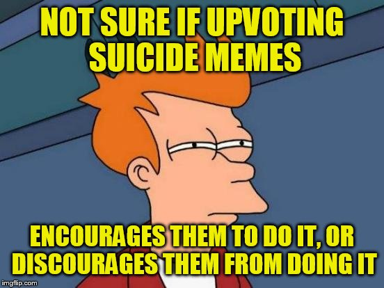 Futurama Fry Meme | NOT SURE IF UPVOTING SUICIDE MEMES ENCOURAGES THEM TO DO IT, OR DISCOURAGES THEM FROM DOING IT | image tagged in memes,futurama fry | made w/ Imgflip meme maker