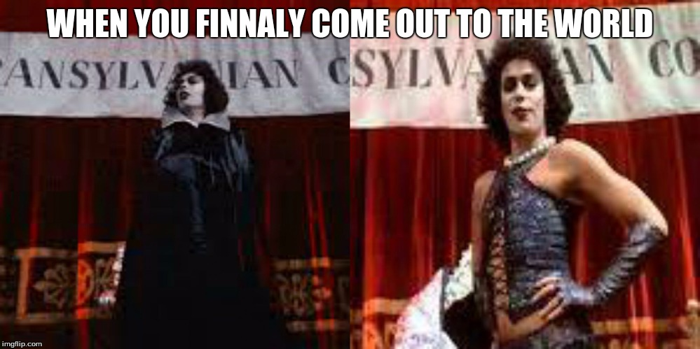 WHEN YOU FINNALY COME OUT TO THE WORLD | image tagged in sweet transvestite | made w/ Imgflip meme maker