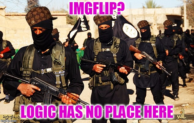Logic Has No Place Here | IMGFLIP? LOGIC HAS NO PLACE HERE | image tagged in isis marching,scumbag,logic has no place here,try this again,my templates challenge | made w/ Imgflip meme maker