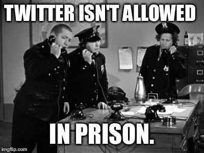 TWITTER ISN'T ALLOWED IN PRISON. | made w/ Imgflip meme maker