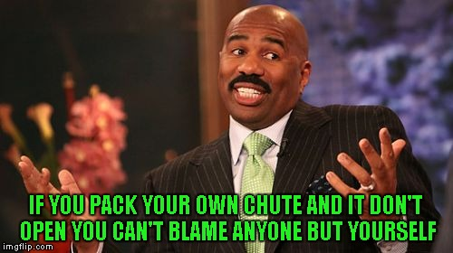 Steve Harvey Meme | IF YOU PACK YOUR OWN CHUTE AND IT DON'T OPEN YOU CAN'T BLAME ANYONE BUT YOURSELF | image tagged in memes,steve harvey | made w/ Imgflip meme maker
