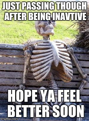 JUST PASSING THOUGH AFTER BEING INAVTIVE HOPE YA FEEL BETTER SOON | image tagged in memes,waiting skeleton | made w/ Imgflip meme maker