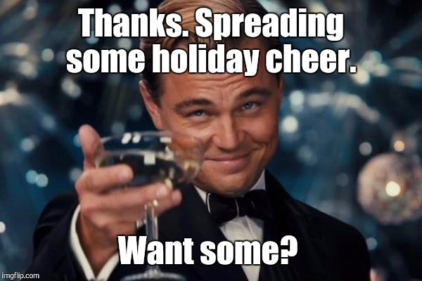 Leonardo Dicaprio Cheers Meme | Thanks. Spreading some holiday cheer. Want some? | image tagged in memes,leonardo dicaprio cheers | made w/ Imgflip meme maker