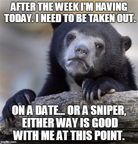 Confession Bear Meme | AFTER THE WEEK I'M HAVING TODAY. I NEED TO BE TAKEN OUT. ON A DATE... OR A SNIPER, EITHER WAY IS GOOD WITH ME AT THIS POINT. | image tagged in memes,confession bear | made w/ Imgflip meme maker