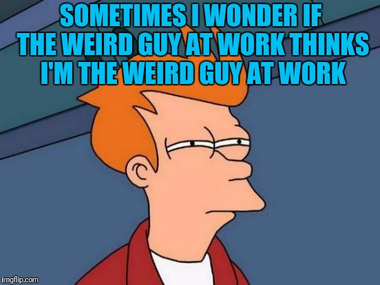 Futurama Fry | SOMETIMES I WONDER IF THE WEIRD GUY AT WORK THINKS I'M THE WEIRD GUY AT WORK | image tagged in memes,futurama fry | made w/ Imgflip meme maker