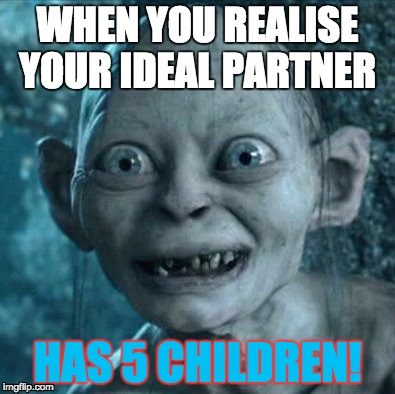stepfamily | WHEN YOU REALISE YOUR IDEAL PARTNER HAS 5 CHILDREN! | image tagged in memes,gollum,being a parent,dating | made w/ Imgflip meme maker