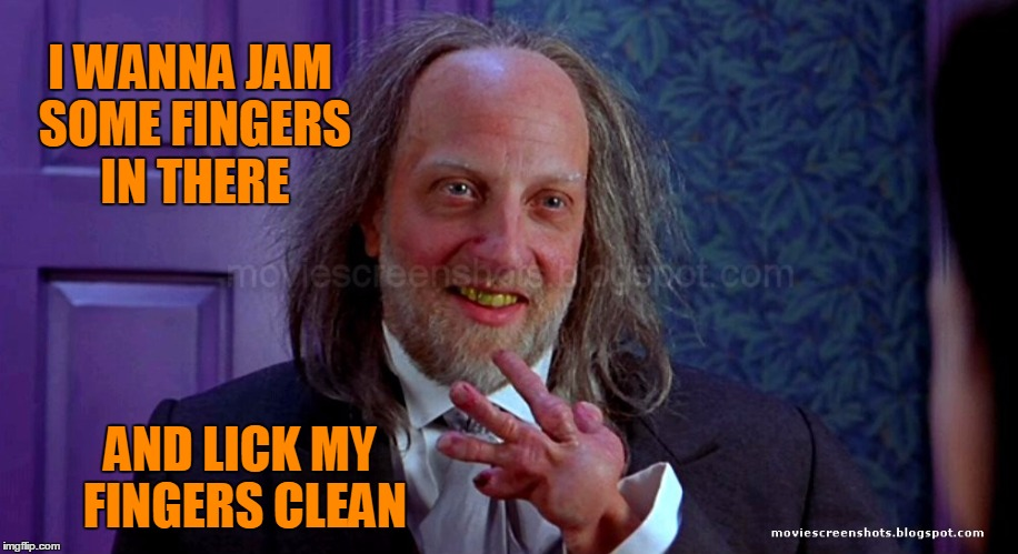 I WANNA JAM SOME FINGERS IN THERE AND LICK MY FINGERS CLEAN | made w/ Imgflip meme maker