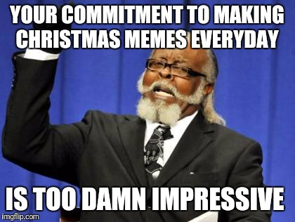 Too Damn High Meme | YOUR COMMITMENT TO MAKING CHRISTMAS MEMES EVERYDAY IS TOO DAMN IMPRESSIVE | image tagged in memes,too damn high | made w/ Imgflip meme maker