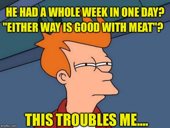 "Futurama Fry Meme | HE HAD A WHOLE WEEK IN ONE DAY? ""EITHER WAY IS GOOD WITH MEAT""? THIS TROUBLES ME.... 