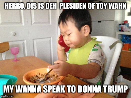 Collect call from Toy Wahn | HERRO, DIS IS DEH  PLESIDEN OF TOY WAHN MY WANNA SPEAK TO DONNA TRUMP | image tagged in donald trump,taiwan | made w/ Imgflip meme maker