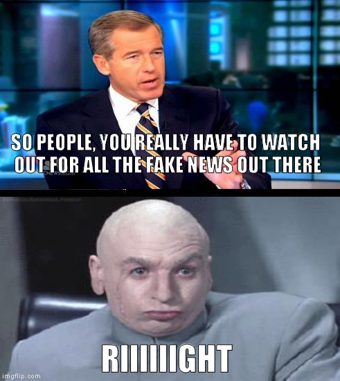 Did I really just hear Brian Williams say that? | SO PEOPLE, YOU REALLY HAVE TO WATCH OUT FOR ALL THE FAKE NEWS OUT THERE RIIIIIIGHT | image tagged in memes,brian williams was there 2,dr evil right,biased media,media lies,fake news | made w/ Imgflip meme maker