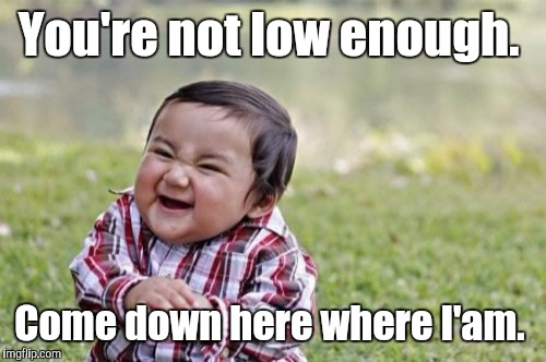 Evil Toddler Meme | You're not low enough. Come down here where I'am. | image tagged in memes,evil toddler | made w/ Imgflip meme maker
