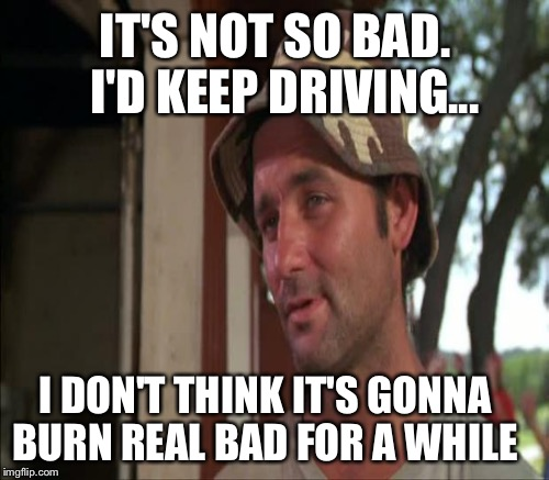 IT'S NOT SO BAD.  I'D KEEP DRIVING... I DON'T THINK IT'S GONNA BURN REAL BAD FOR A WHILE | made w/ Imgflip meme maker