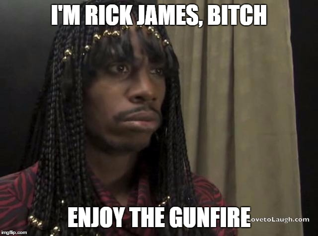 I'M RICK JAMES, B**CH ENJOY THE GUNFIRE | made w/ Imgflip meme maker