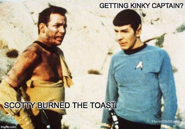 GETTING KINKY CAPTAIN? SCOTTY BURNED THE TOAST | made w/ Imgflip meme maker