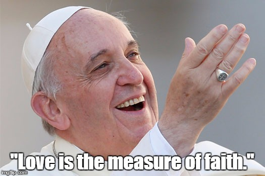 "Pope Francis On The Relationship Between Love And Faith | ""Love is the measure of faith."" 