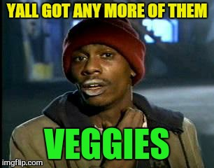 Y'all Got Any More Of That Meme | YALL GOT ANY MORE OF THEM VEGGIES | image tagged in memes,yall got any more of | made w/ Imgflip meme maker