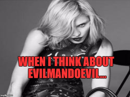 WHEN I THINK ABOUT EVILMANDOEVIL... | made w/ Imgflip meme maker