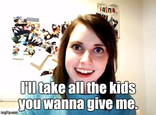 j5jqn.jpg | I'll take all the kids you wanna give me. | image tagged in j5jqnjpg | made w/ Imgflip meme maker