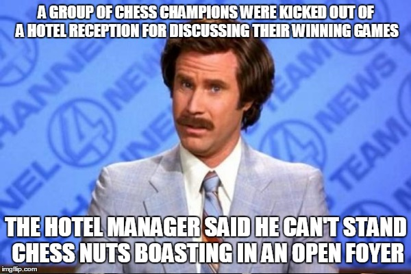 This Just In...Santa Is On His Way | A GROUP OF CHESS CHAMPIONS WERE KICKED OUT OF A HOTEL RECEPTION FOR DISCUSSING THEIR WINNING GAMES THE HOTEL MANAGER SAID HE CAN'T STAND CHE | image tagged in ron burgundy,chess,hotel,xmas,christmas | made w/ Imgflip meme maker