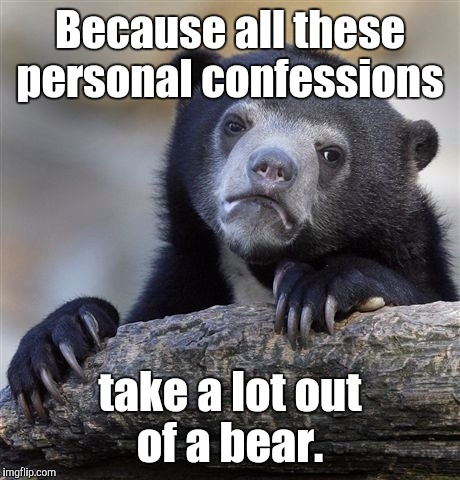 Confession Bear Meme | Because all these personal confessions take a lot out of a bear. | image tagged in memes,confession bear | made w/ Imgflip meme maker