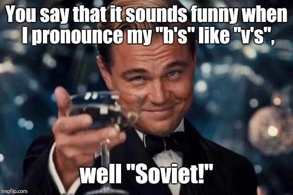 "Leonardo Dicaprio Cheers Meme | You say that it sounds funny when I pronounce my ""b's"" like ""v's"", well ""Soviet!"" 
