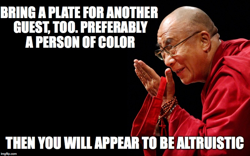 BRING A PLATE FOR ANOTHER GUEST, TOO. PREFERABLY A PERSON OF COLOR THEN YOU WILL APPEAR TO BE ALTRUISTIC | made w/ Imgflip meme maker