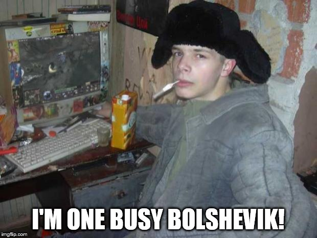 Russian Cyka 2 | I'M ONE BUSY BOLSHEVIK! | image tagged in russian cyka 2 | made w/ Imgflip meme maker