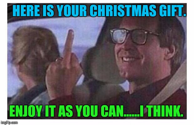 Christmas Vacation | HERE IS YOUR CHRISTMAS GIFT. ENJOY IT AS YOU CAN......I THINK. | image tagged in christmas vacation | made w/ Imgflip meme maker
