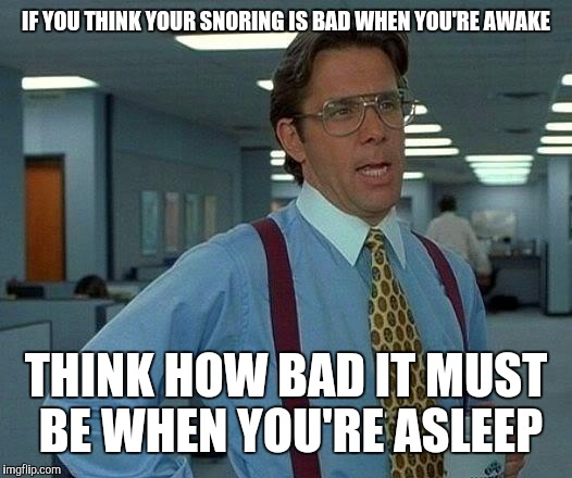 That Would Be Great Meme | IF YOU THINK YOUR SNORING IS BAD WHEN YOU'RE AWAKE THINK HOW BAD IT MUST BE WHEN YOU'RE ASLEEP | image tagged in memes,that would be great | made w/ Imgflip meme maker