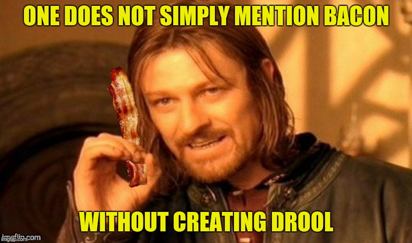 ONE DOES NOT SIMPLY MENTION BACON WITHOUT CREATING DROOL | made w/ Imgflip meme maker