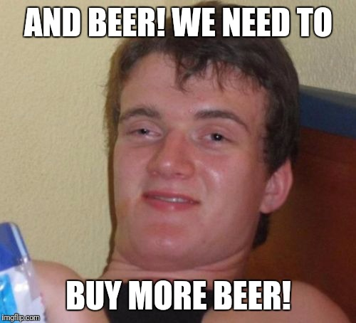 10 Guy Meme | AND BEER! WE NEED TO BUY MORE BEER! | image tagged in memes,10 guy | made w/ Imgflip meme maker