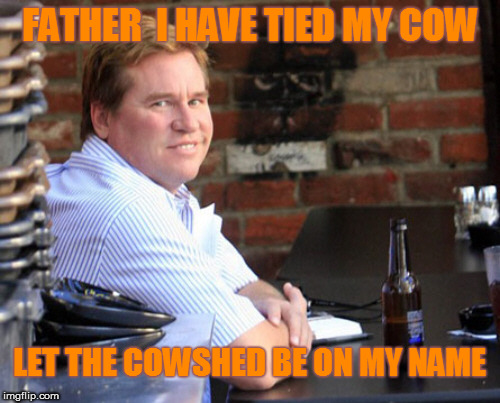 Fat Val Kilmer | FATHER  I HAVE TIED MY COW LET THE COWSHED BE ON MY NAME | image tagged in memes,fat val kilmer | made w/ Imgflip meme maker