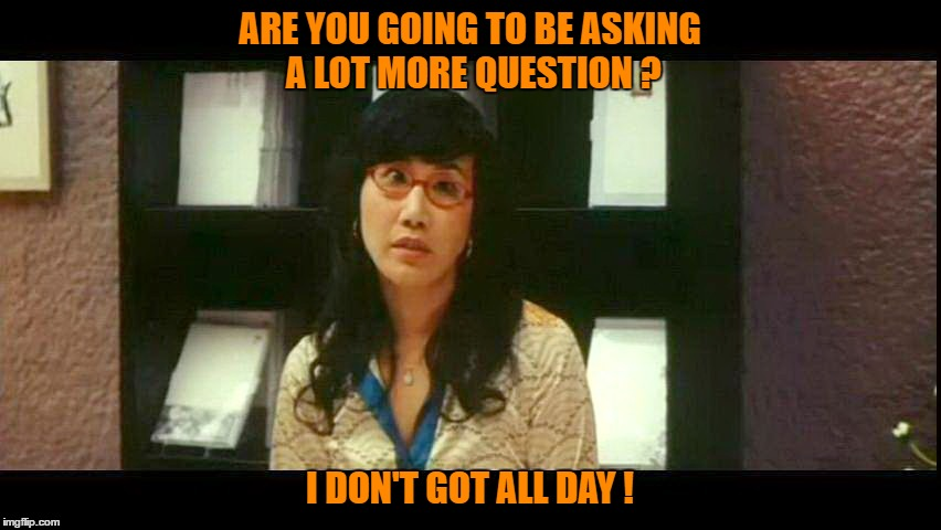 ARE YOU GOING TO BE ASKING A LOT MORE QUESTION ? I DON'T GOT ALL DAY ! |  ARE YOU GOING TO BE ASKING A LOT MORE QUESTION ? I DON'T GOT ALL DAY ! | image tagged in memes,i dont got all day | made w/ Imgflip meme maker