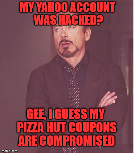 Face You Make Robert Downey Jr Meme | MY YAHOO ACCOUNT WAS HACKED? GEE, I GUESS MY PIZZA HUT COUPONS ARE COMPROMISED | image tagged in memes,face you make robert downey jr | made w/ Imgflip meme maker