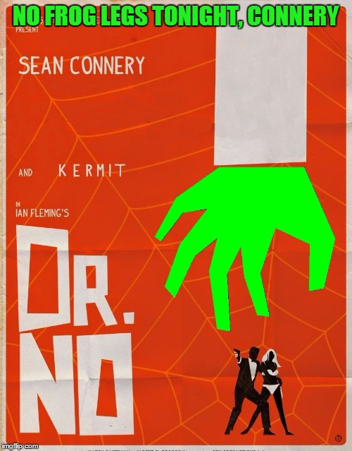 Kermit just says no to Connery | NO FROG LEGS TONIGHT, CONNERY | image tagged in memes,sean connery vs kermit,james bond movie tribute,meme war | made w/ Imgflip meme maker