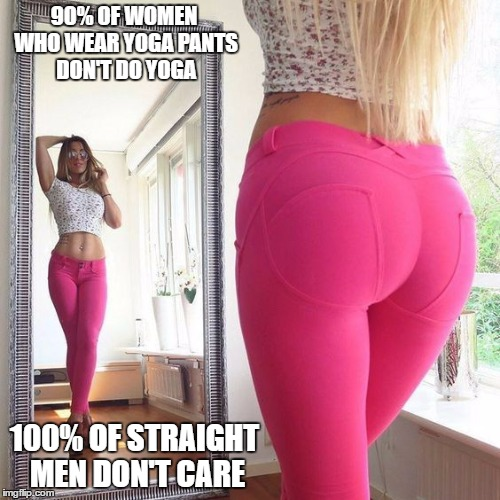 We really don't | 90% OF WOMEN WHO WEAR YOGA PANTS DON'T DO YOGA 100% OF STRAIGHT MEN DON'T CARE | image tagged in yoga pants | made w/ Imgflip meme maker